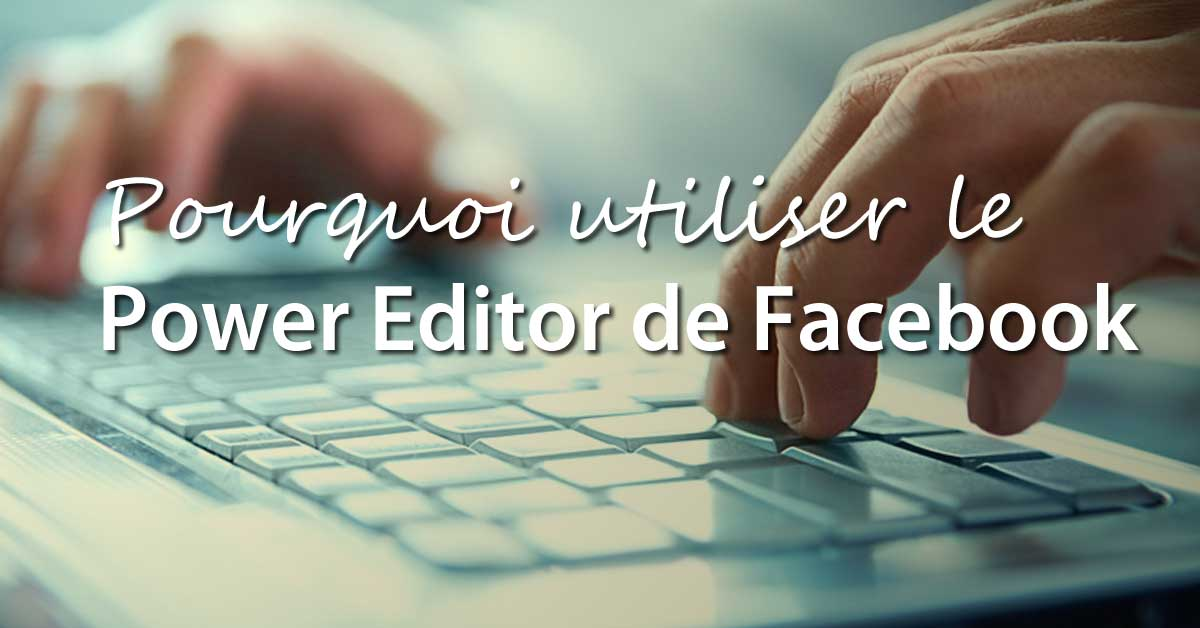 Pourquoi-utiliser-le-power-editor-de-Facebook